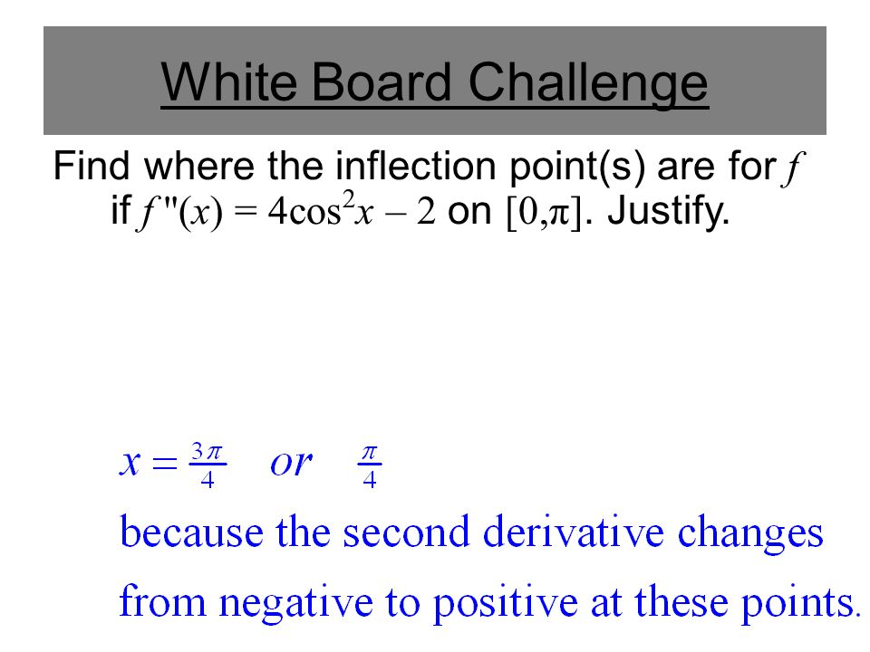White Board Challenge Find where the inflection point(s) are for f if f (x) = 4cos2x – 2 on [0,π].